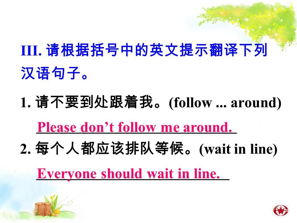 1. 请不要到处跟着我。 (follow... around) ___________________________ 2.
