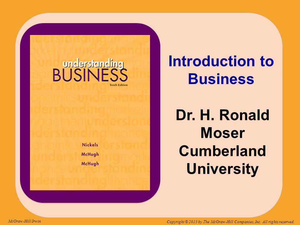 McGraw-Hill/Irwin Copyright © 2013 by The McGraw-Hill Companies, Inc. All rights reserved. Introduction to Business Dr. H. Ronald Moser Cumberland Uni