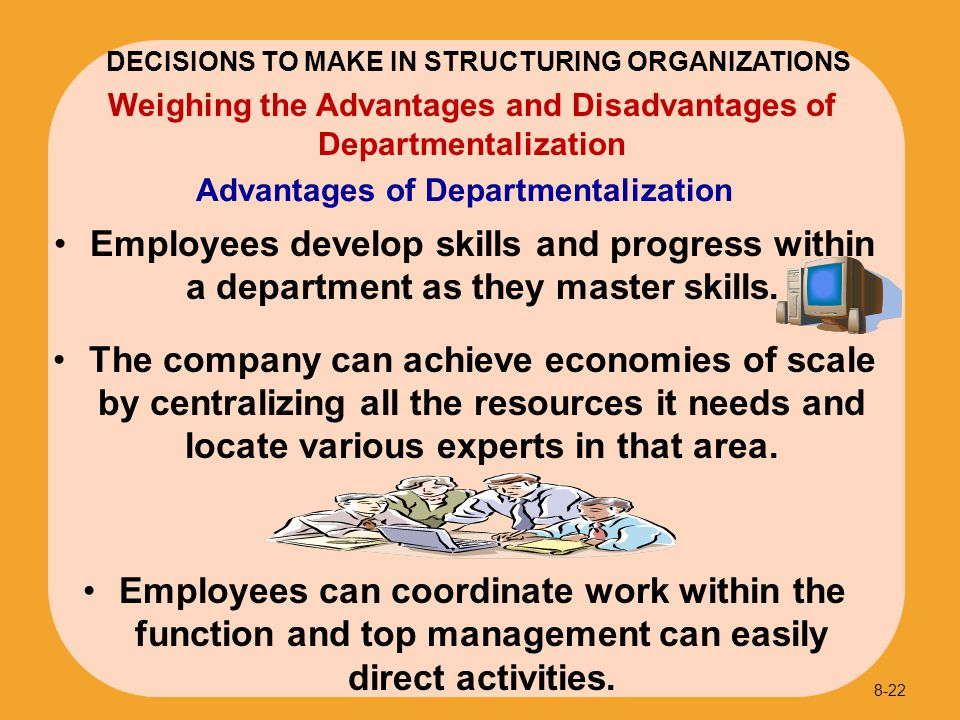 Employees develop skills and progress within a department as they master skills. The company can achieve economies of scale by centralizing all the re