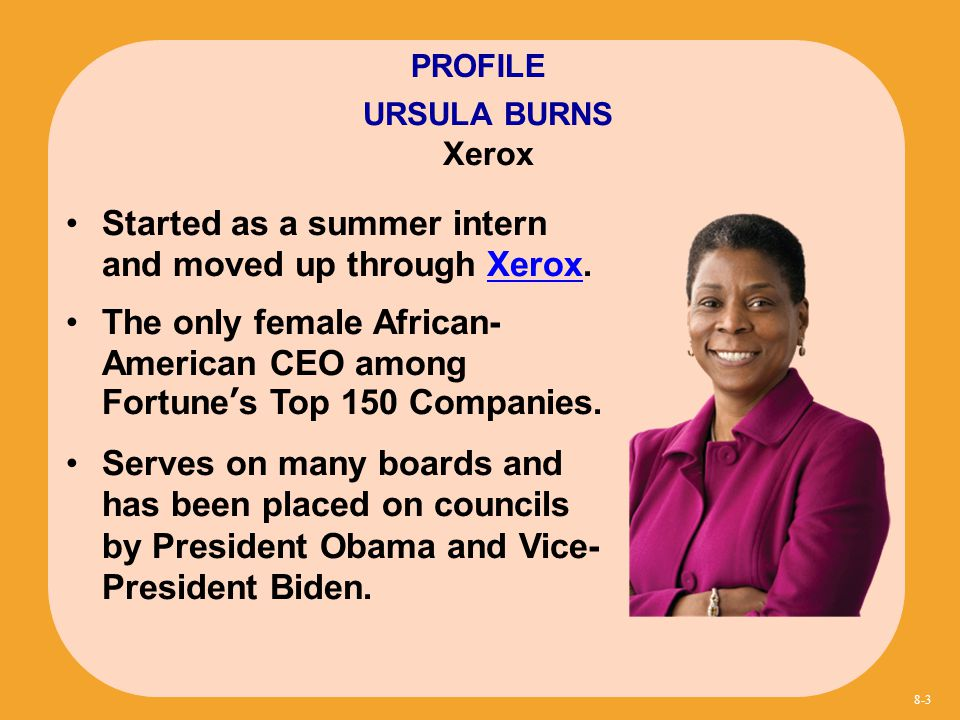 Started as a summer intern and moved up through Xerox.Xerox The only female African- American CEO among Fortune's Top 150 Companies. Serves on many bo