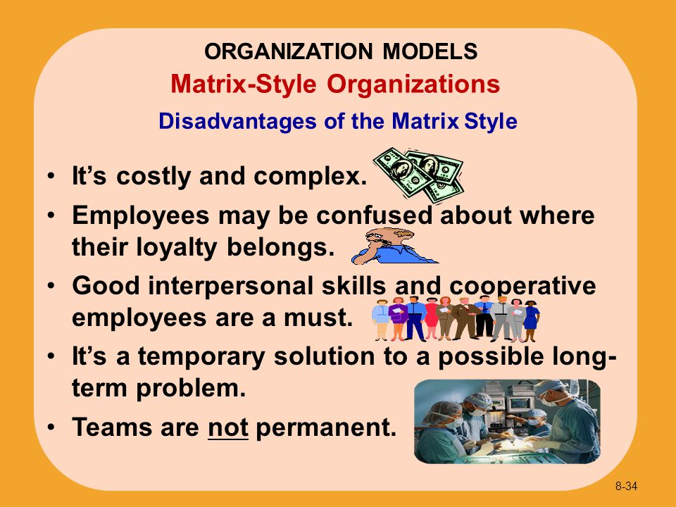 It's costly and complex. Employees may be confused about where their loyalty belongs. Good interpersonal skills and cooperative employees are a must.