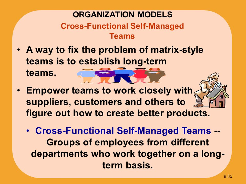 Cross-Functional Self-Managed Teams A way to fix the problem of matrix-style teams is to establish long-term teams. Empower teams to work closely with