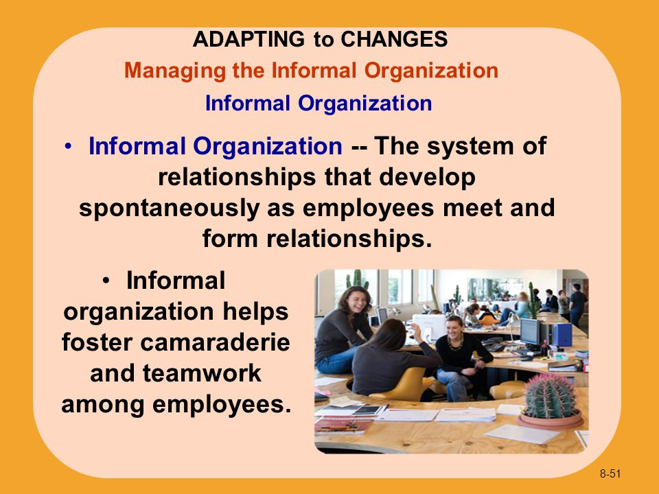 Informal Organization -- The system of relationships that develop spontaneously as employees meet and form relationships. Informal Organization Inform