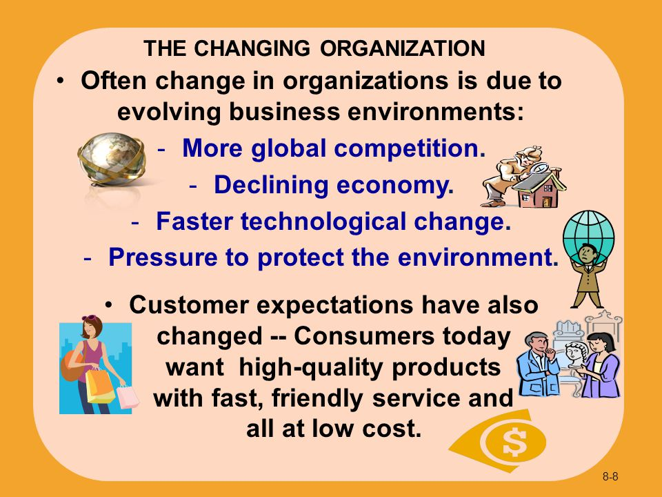 Often change in organizations is due to evolving business environments:  More global competition.  Declining economy.  Faster technological change.