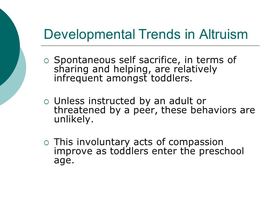 Developmental Trends in Altruism  Spontaneous self sacrifice, in terms of sharing and helping, are relatively infrequent amongst toddlers.  Unless i