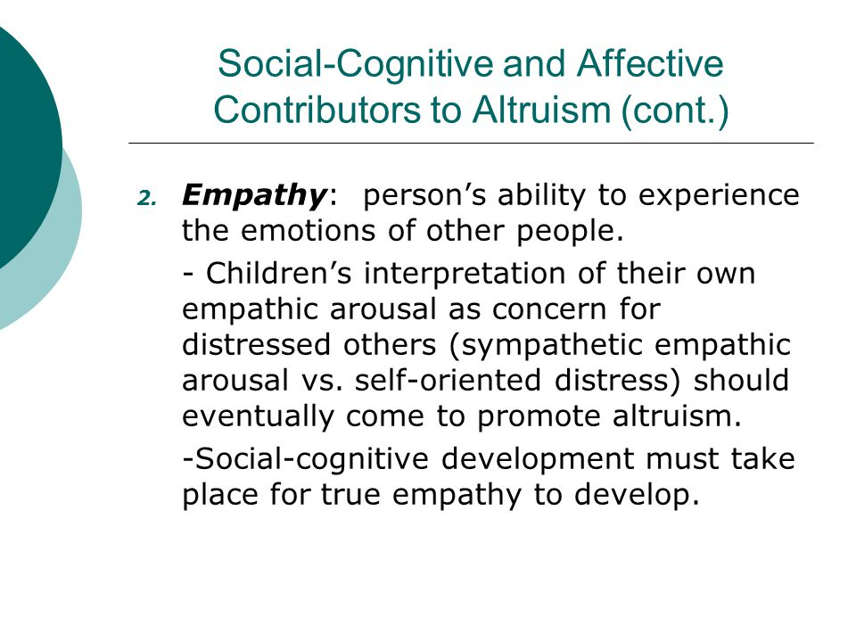 Social-Cognitive and Affective Contributors to Altruism (cont.) 2. Empathy: person's ability to experience the emotions of other people. - Children's