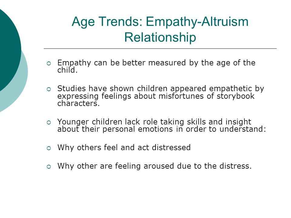 Age Trends: Empathy-Altruism Relationship  Empathy can be better measured by the age of the child.  Studies have shown children appeared empathetic