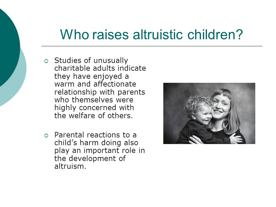 Who raises altruistic children?  Studies of unusually charitable adults indicate they have enjoyed a warm and affectionate relationship with parents