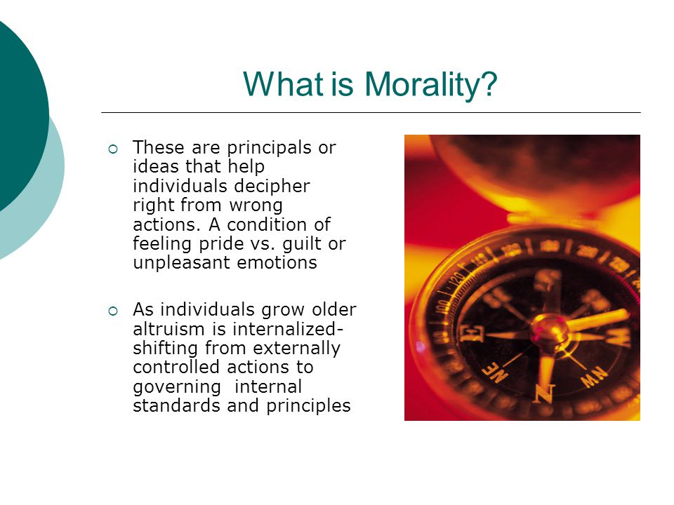 What is Morality?  These are principals or ideas that help individuals decipher right from wrong actions. A condition of feeling pride vs. guilt or u
