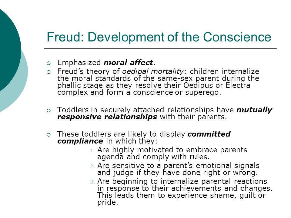 Freud: Development of the Conscience  Emphasized moral affect.  Freud's theory of oedipal mortality: children internalize the moral standards of the