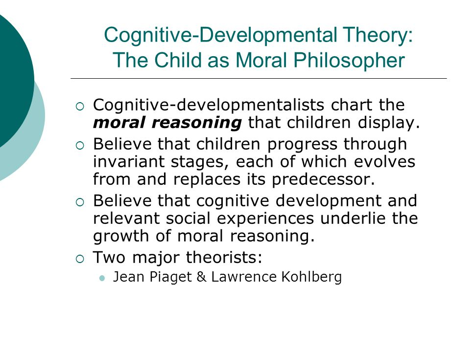 Cognitive-Developmental Theory: The Child as Moral Philosopher  Cognitive-developmentalists chart the moral reasoning that children display.  Believ