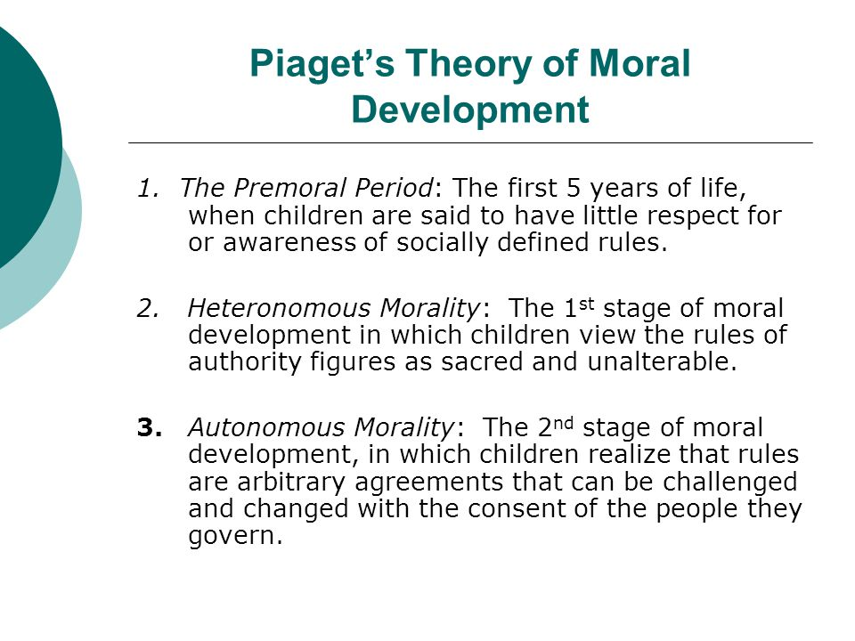Piaget's Theory of Moral Development 1. The Premoral Period: The first 5 years of life, when children are said to have little respect for or awareness