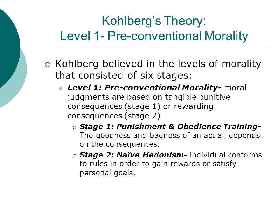 Kohlberg's Theory: Level 1- Pre-conventional Morality  Kohlberg believed in the levels of morality that consisted of six stages: Level 1: Pre-convent