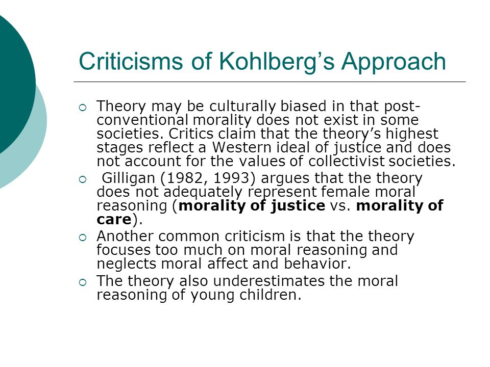 Criticisms of Kohlberg's Approach  Theory may be culturally biased in that post- conventional morality does not exist in some societies. Critics clai