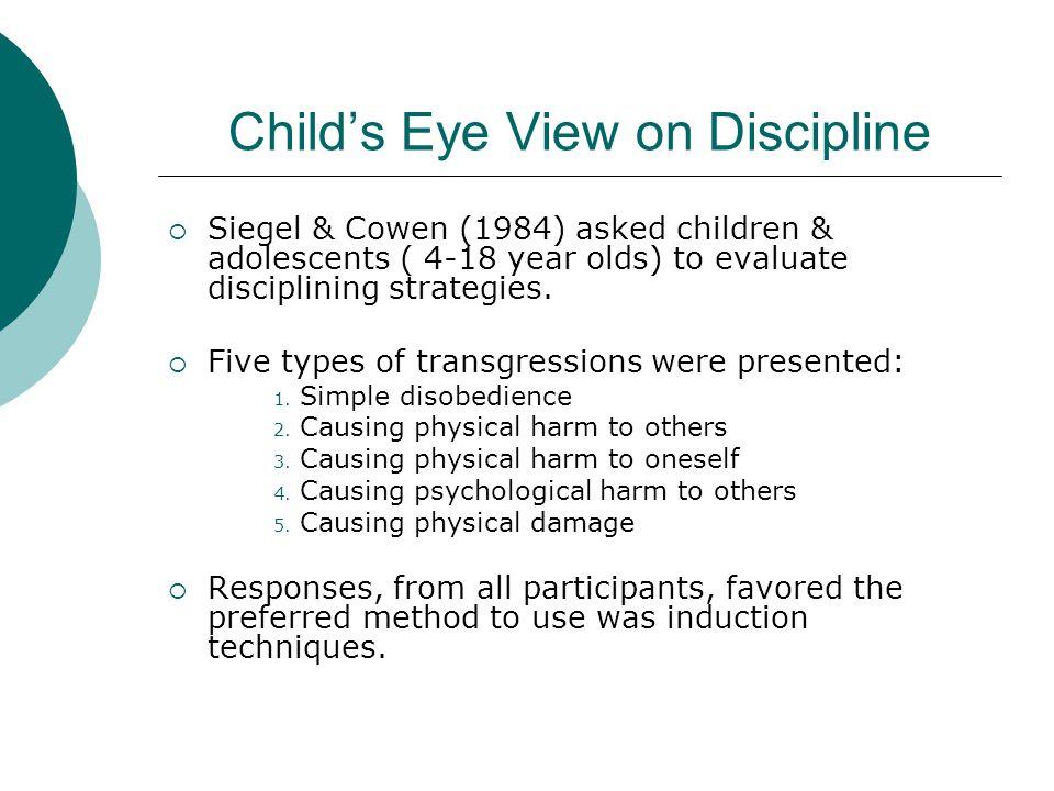 Child's Eye View on Discipline  Siegel & Cowen (1984) asked children & adolescents ( 4-18 year olds) to evaluate disciplining strategies.  Five type