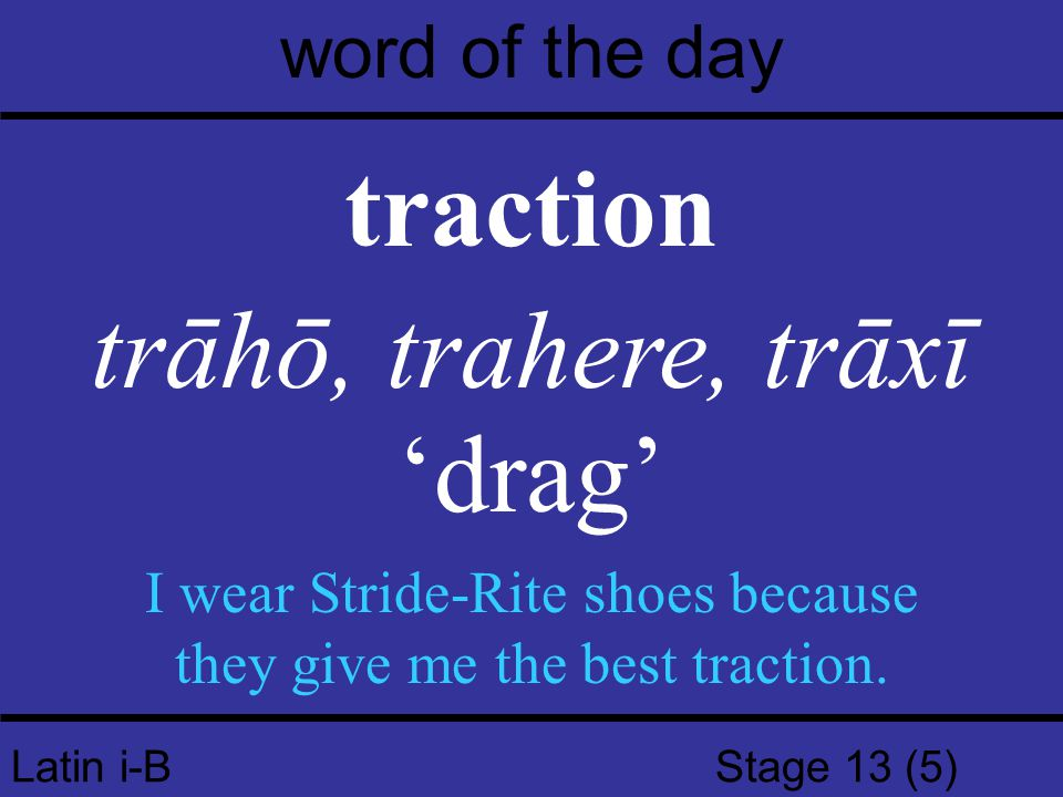 Latin i-B Stage 13 (5) word of the day traction trāhō, trahere, trāxī 'drag' I wear Stride-Rite shoes because they give me the best traction.