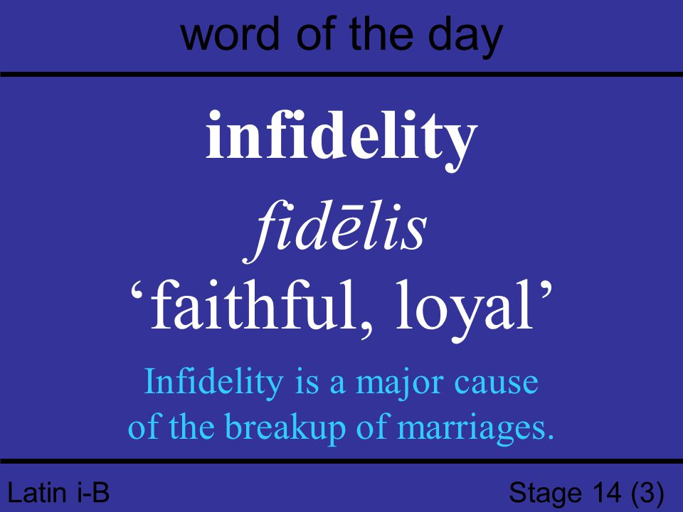 Latin i-B Stage 14 (3) word of the day infidelity fidēlis 'faithful, loyal' Infidelity is a major cause of the breakup of marriages.