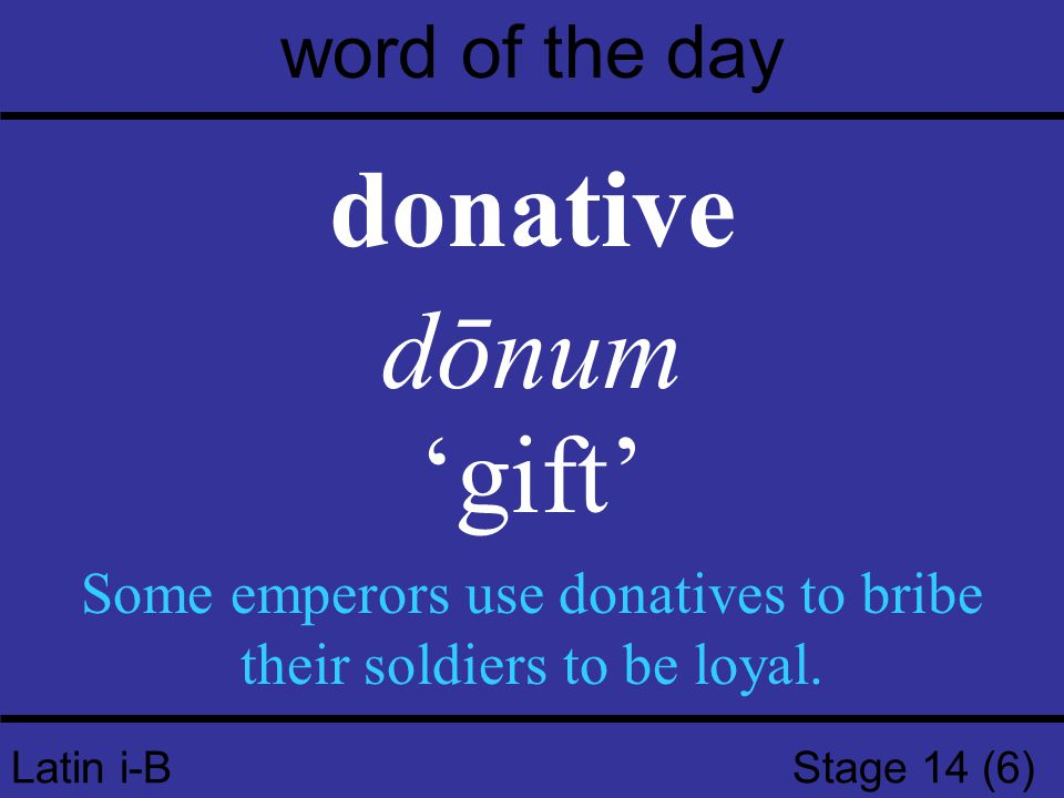 Latin i-B Stage 14 (6) word of the day donative dōnum 'gift' Some emperors use donatives to bribe their soldiers to be loyal.