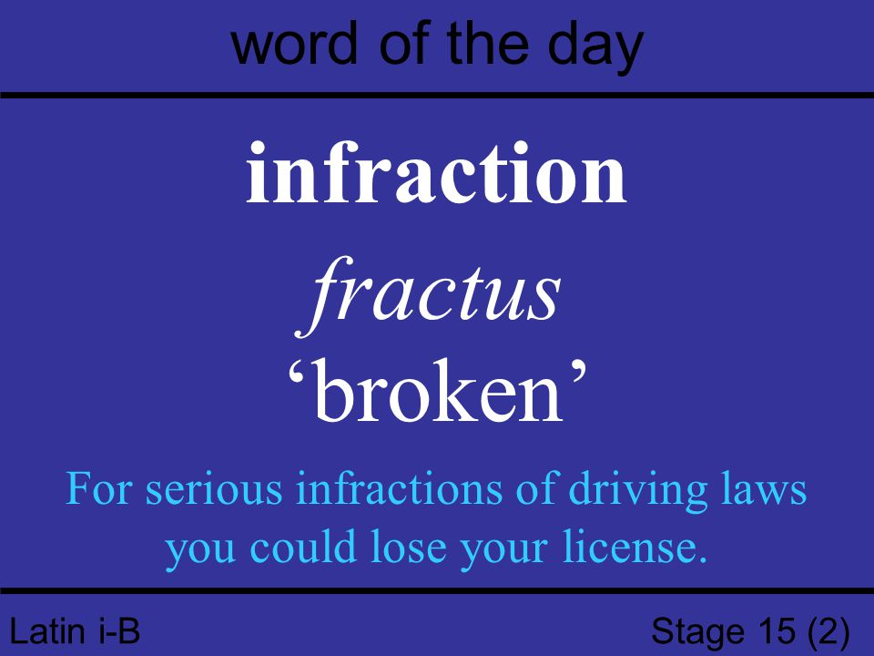 Latin i-B Stage 15 (2) word of the day infraction fractus 'broken' For serious infractions of driving laws you could lose your license.