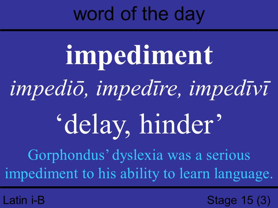 Latin i-B Stage 15 (3) word of the day impediment impediō, impedīre, impedīvī 'delay, hinder' Gorphondus' dyslexia was a serious impediment to his abi