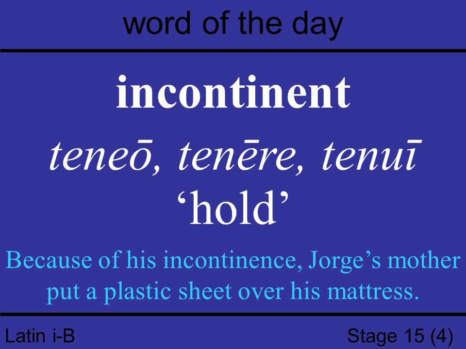 Latin i-B Stage 15 (4) word of the day incontinent teneō, tenēre, tenuī 'hold' Because of his incontinence, Jorge's mother put a plastic sheet over his mattress.