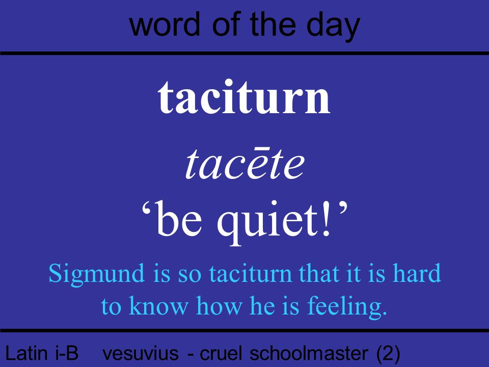 Latin i-B vesuvius - cruel schoolmaster (2) word of the day taciturn tacēte 'be quiet!' Sigmund is so taciturn that it is hard to know how he is feeling.