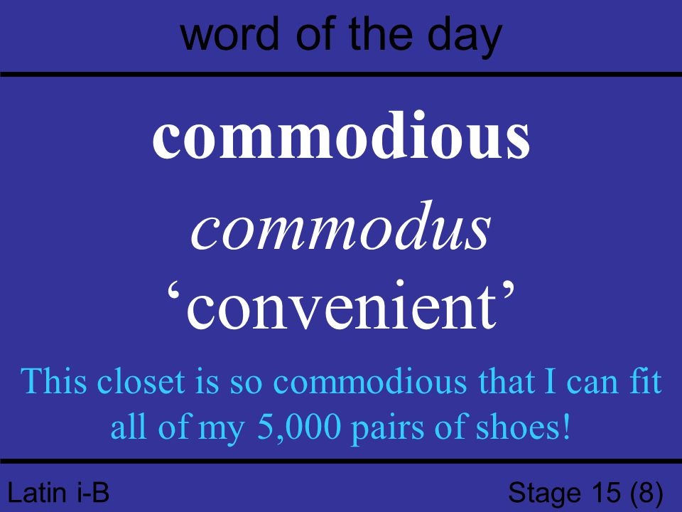 Latin i-B Stage 15 (8) word of the day commodious commodus 'convenient' This closet is so commodious that I can fit all of my 5,000 pairs of shoes!