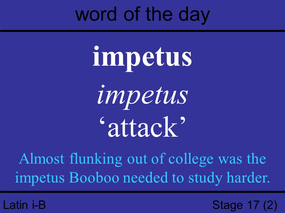 Latin i-B Stage 17 (2) word of the day impetus 'attack' Almost flunking out of college was the impetus Booboo needed to study harder.