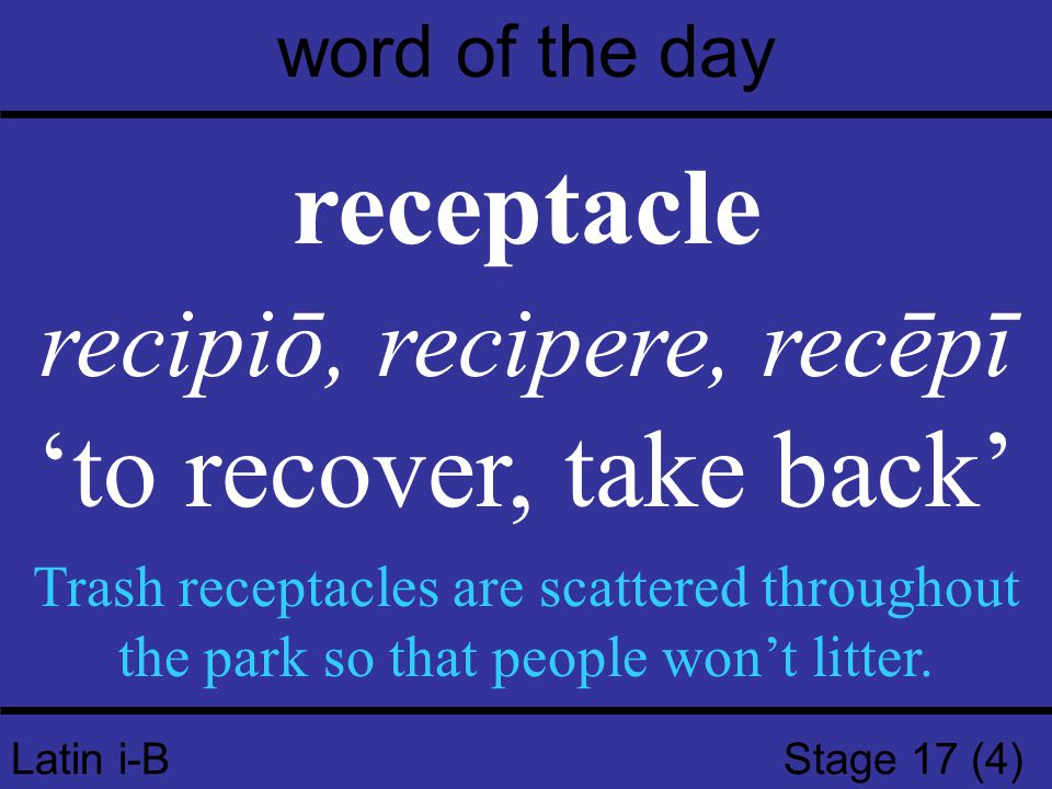Latin i-B Stage 17 (4) word of the day receptacle recipiō, recipere, recēpī 'to recover, take back' Trash receptacles are scattered throughout the park so that people won't litter.