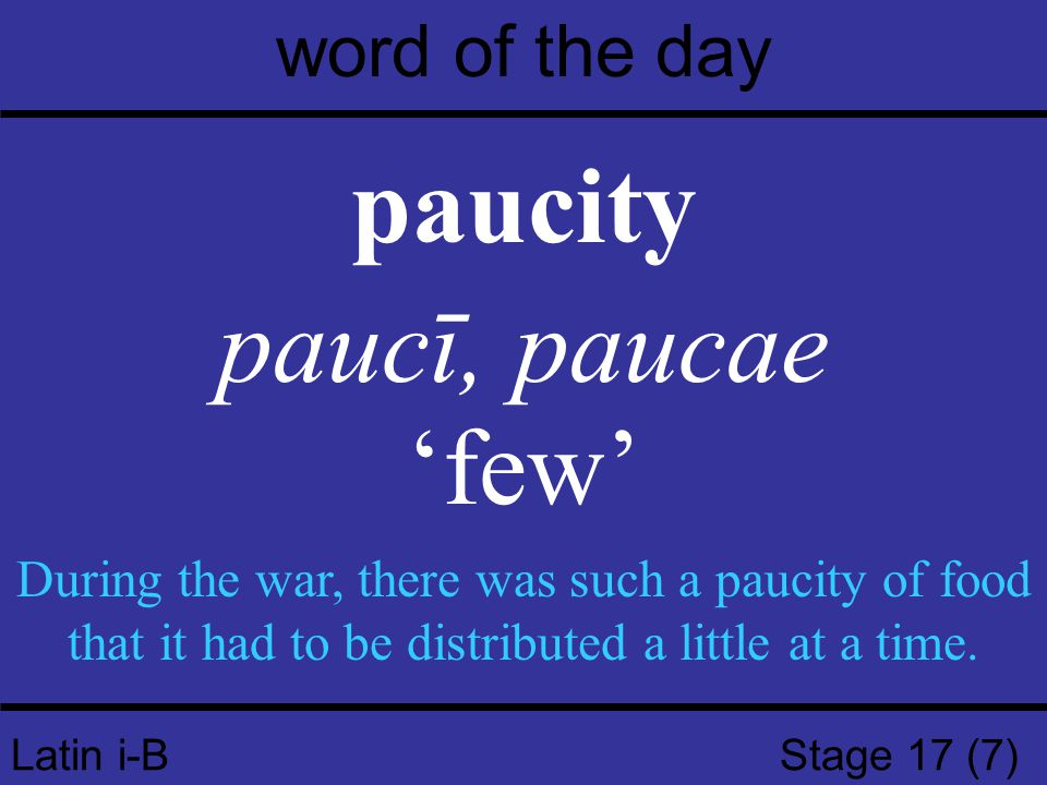 Latin i-B Stage 17 (7) word of the day paucity paucī, paucae 'few' During the war, there was such a paucity of food that it had to be distributed a li