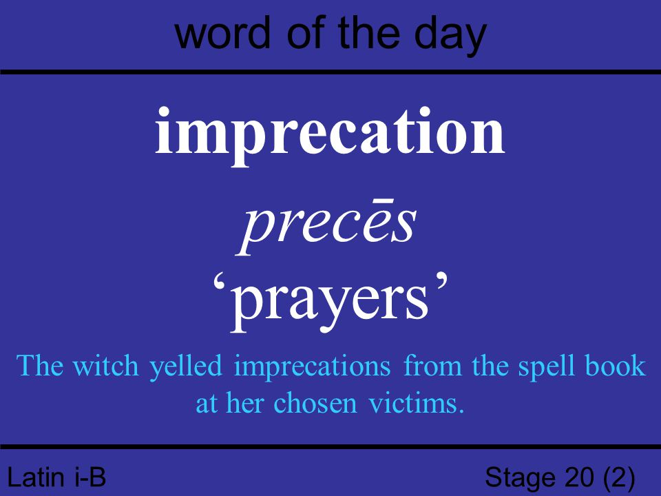 Latin i-B Stage 20 (2) word of the day imprecation precēs 'prayers' The witch yelled imprecations from the spell book at her chosen victims.