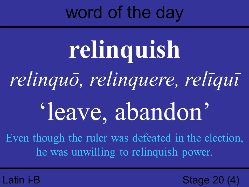 Latin i-B Stage 20 (4) word of the day relinquish relinquō, relinquere, relīquī 'leave, abandon' Even though the ruler was defeated in the election, h