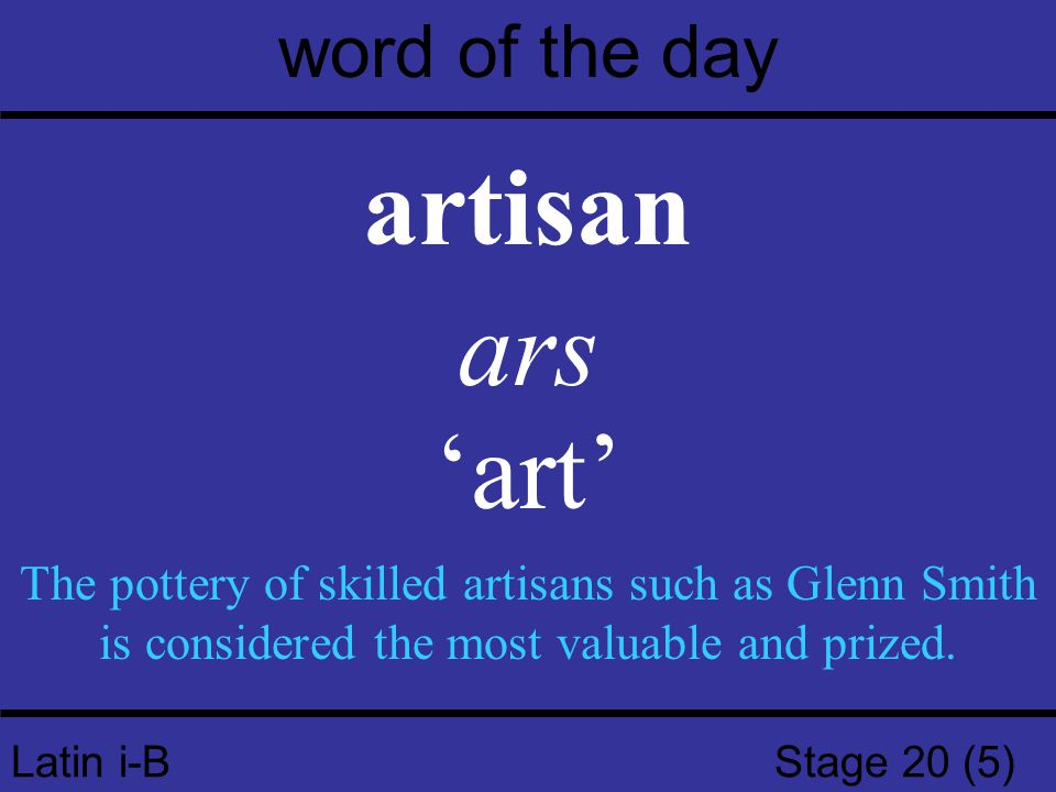 Latin i-B Stage 20 (5) word of the day artisan ars 'art' The pottery of skilled artisans such as Glenn Smith is considered the most valuable and prize