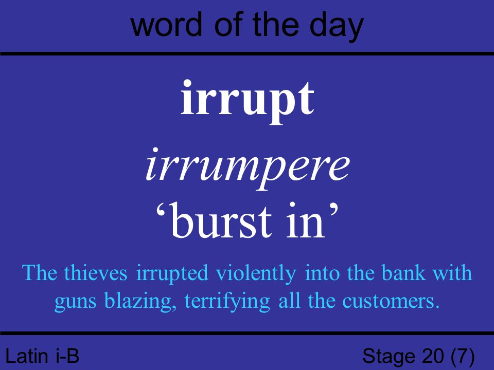 Latin i-B Stage 20 (7) word of the day irrupt irrumpere 'burst in' The thieves irrupted violently into the bank with guns blazing, terrifying all the customers.
