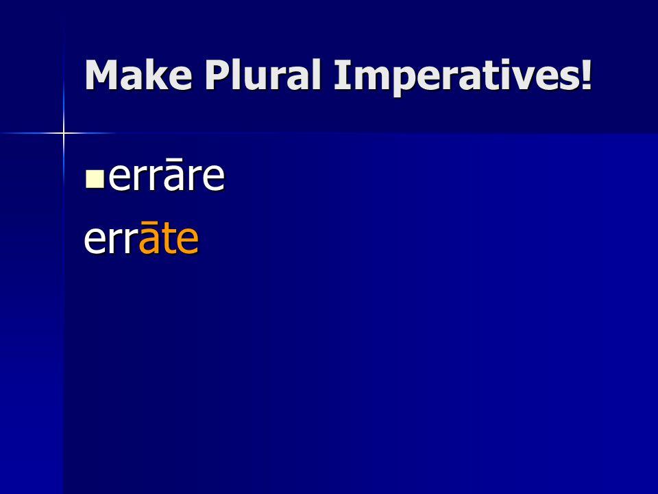 Make Plural Imperatives! errāre errāre errāte