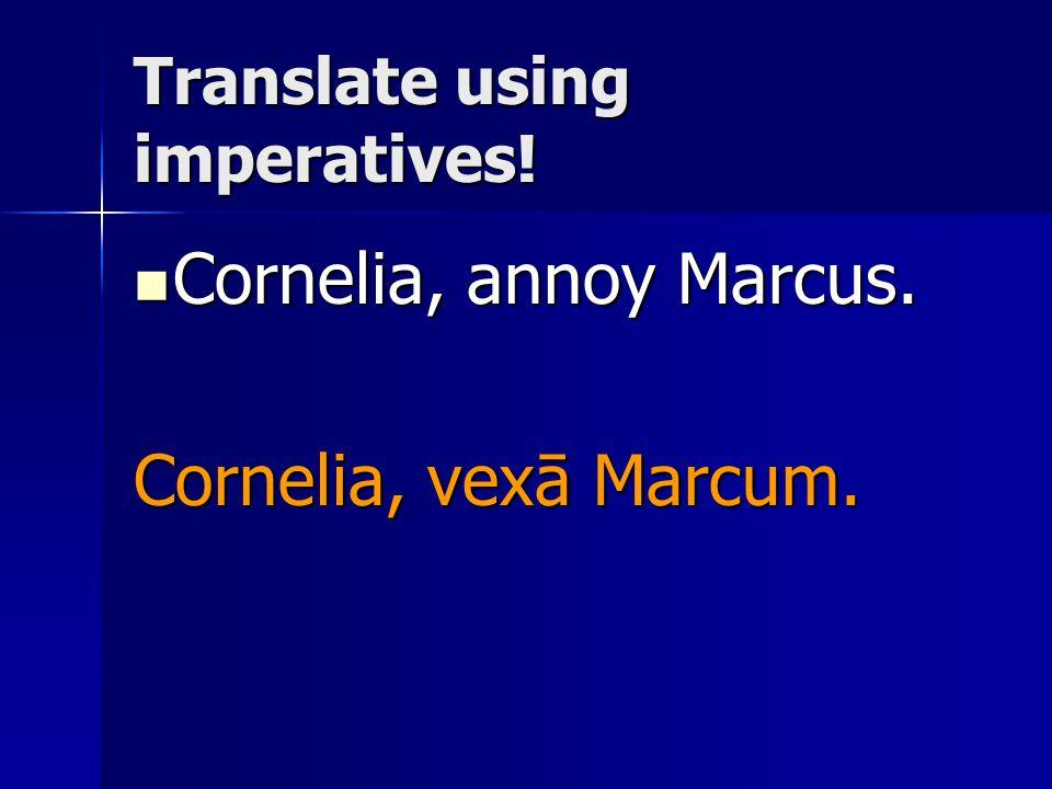 Translate using imperatives! Cornelia, annoy Marcus. Cornelia, annoy Marcus. Cornelia, vexā Marcum.