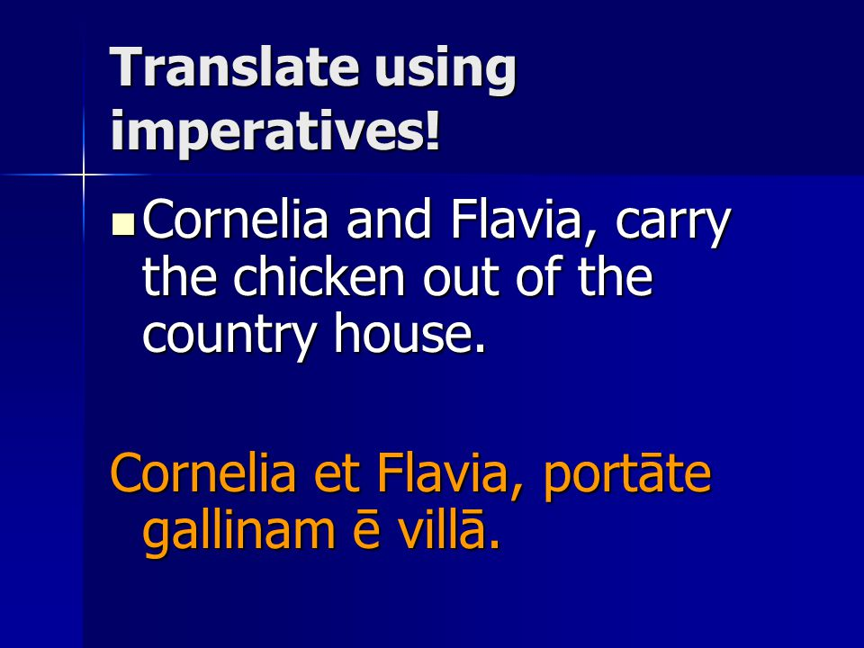 Translate using imperatives. Cornelia and Flavia, carry the chicken out of the country house.