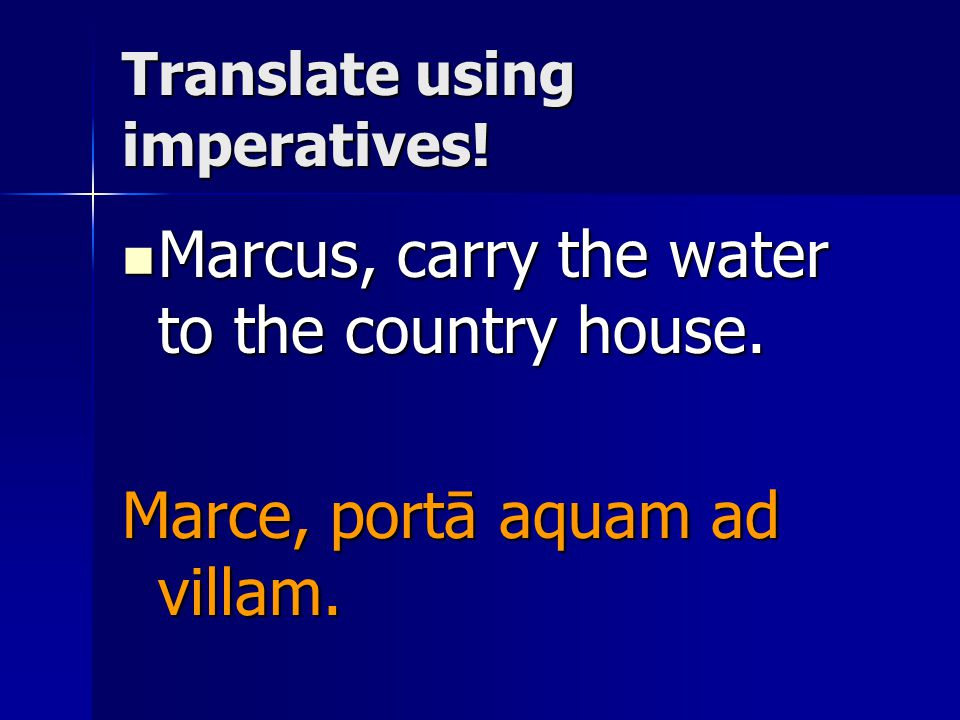 Translate using imperatives. Marcus, carry the water to the country house.