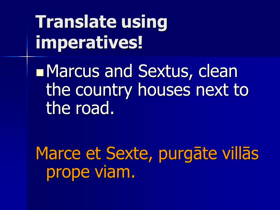 Translate using imperatives! Marcus and Sextus, clean the country houses next to the road. Marcus and Sextus, clean the country houses next to the roa
