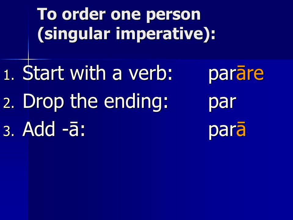 To order one person (singular imperative): 1. Start with a verb: parāre 2. Drop the ending: par 3. Add -ā:parā