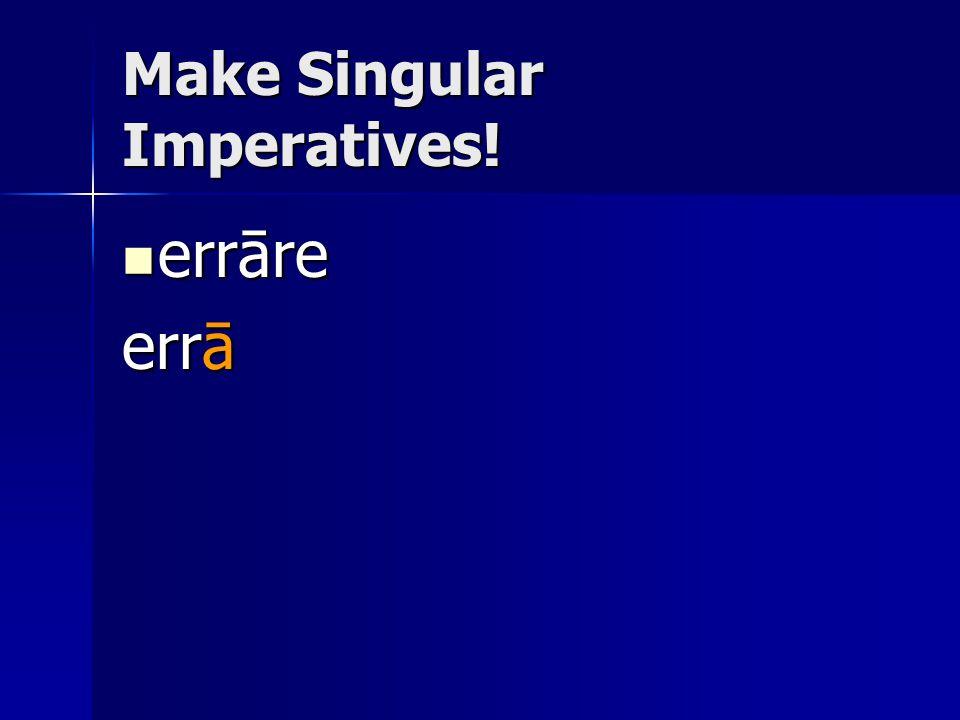 Make Singular Imperatives! errāre errāre errā