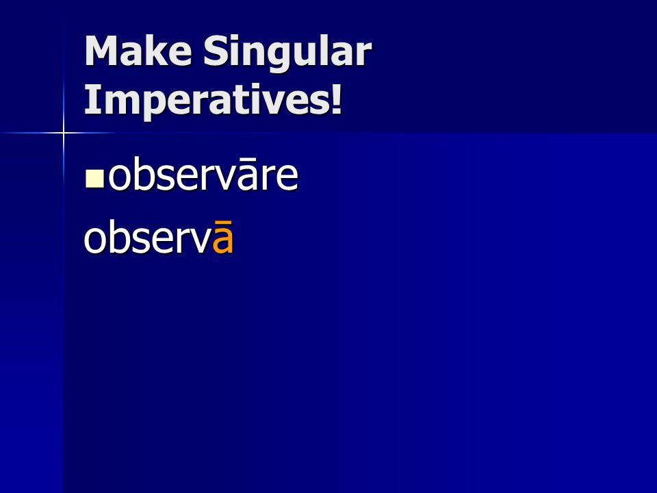 Make Singular Imperatives! observāre observāre observā