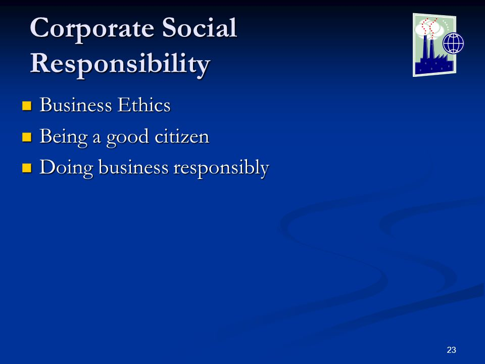 23 Corporate Social Responsibility Business Ethics Business Ethics Being a good citizen Being a good citizen Doing business responsibly Doing business responsibly