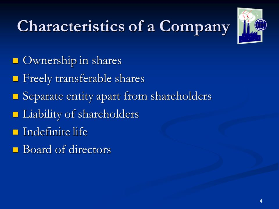 4 Characteristics of a Company Ownership in shares Ownership in shares Freely transferable shares Freely transferable shares Separate entity apart from shareholders Separate entity apart from shareholders Liability of shareholders Liability of shareholders Indefinite life Indefinite life Board of directors Board of directors