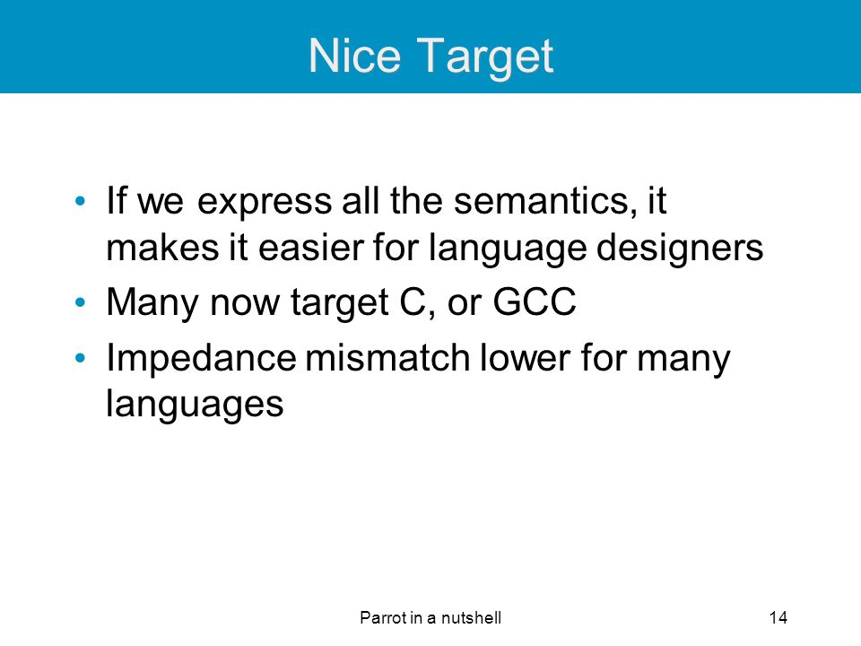 Parrot in a nutshell14 Nice Target If we express all the semantics, it makes it easier for language designers Many now target C, or GCC Impedance mism
