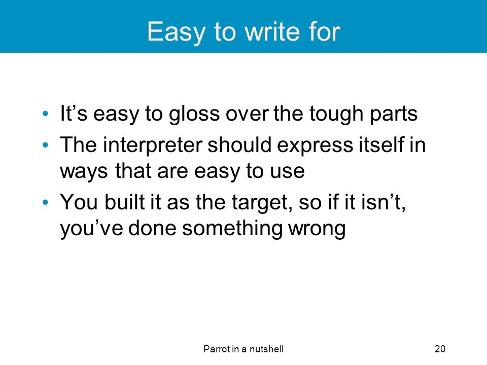 Parrot in a nutshell20 Easy to write for It's easy to gloss over the tough parts The interpreter should express itself in ways that are easy to use Yo