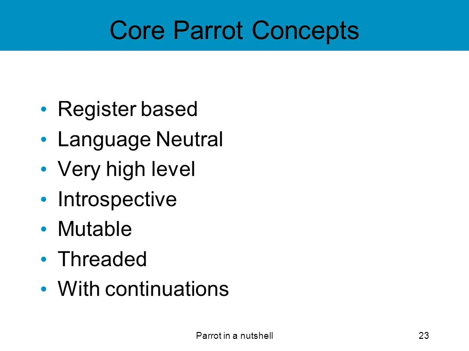 Parrot in a nutshell23 Core Parrot Concepts Register based Language Neutral Very high level Introspective Mutable Threaded With continuations