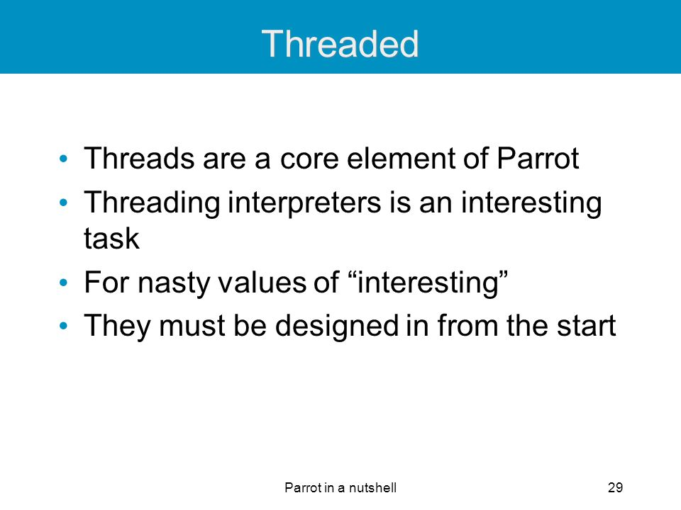 "Parrot in a nutshell29 Threaded Threads are a core element of Parrot Threading interpreters is an interesting task For nasty values of ""interesting"" T"