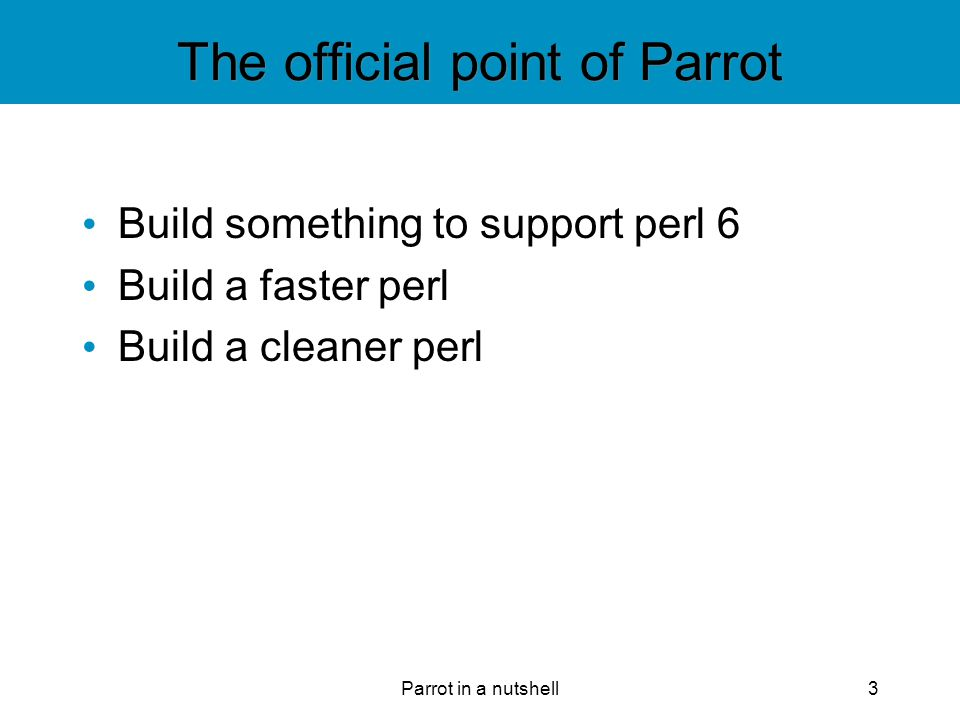 Parrot in a nutshell24 Register Based 32 each Integer, String, Float, and PMC Registers are a kind of named temporary slot for the interpreter Modeled on hardware CPUs Generally more efficient than a pure stack-based model