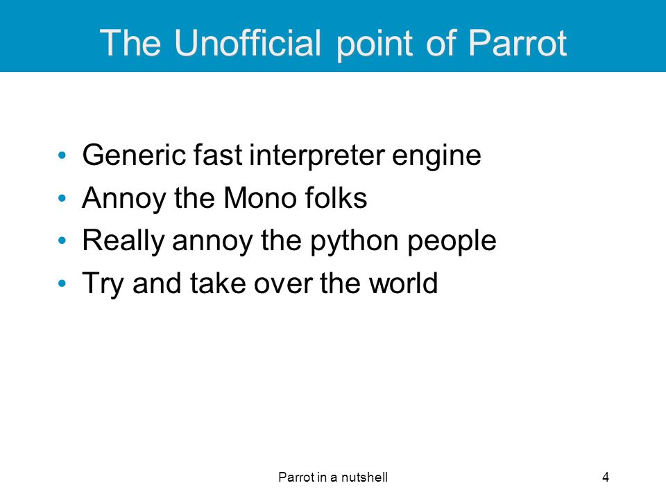 Parrot in a nutshell15 Play Zork natively Yep, that's right parrot -b:zmachine zork.dat Doing this right is harder than doing Java, Python, or.NET bytecode If we can do this, we can do anyone's bytecode Plus it's really cool